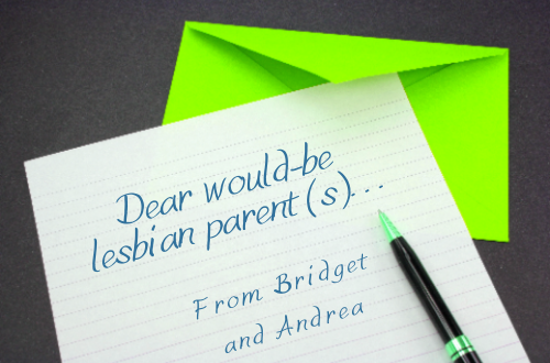 Letter from Bridget and Andrea to would-be lesbian parents